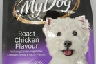 My Dog roast chicken flavour, including garden vegetables, cheddar cheese and bacon flavours $5.99 for 500g.