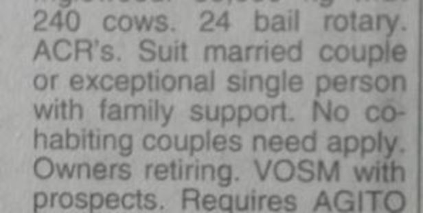 "The newspaper ad was for a sharemilker in Inglewood, Taranaki, looking for a ""married couple or exceptional single person with family support"". It added that ""no co-habiting couples need apply""."